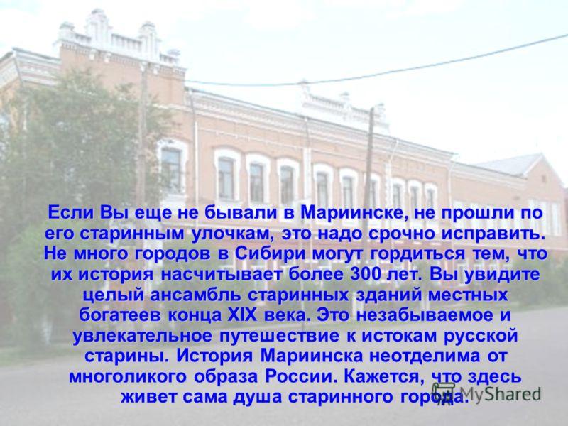 Если Вы еще не бывали в Мариинске, не прошли по его старинным улочкам, это надо срочно исправить. Не много городов в Сибири могут гордиться тем, что их история насчитывает более 300 лет. Вы увидите целый ансамбль старинных зданий местных богатеев кон