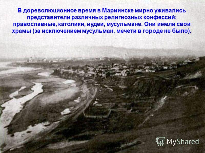 В дореволюционное время в Мариинске мирно уживались представители различных религиозных конфессий: православные, католики, иудеи, мусульмане. Они имели свои храмы (за исключением мусульман, мечети в городе не было).