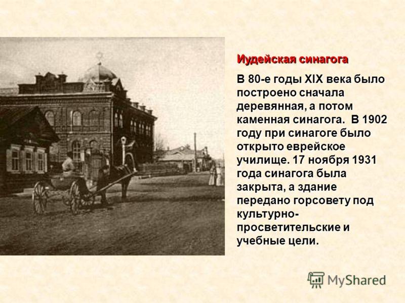 Иудейская синагога В 80-е годы XIX века было построено сначала деревянная, а потом каменная синагога. В 1902 году при синагоге было открыто еврейское училище. 17 ноября 1931 года синагога была закрыта, а здание передано горсовету под культурно- просв