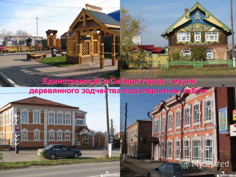 Единственный в Сибири город – музей деревянного зодчества под открытым небом.