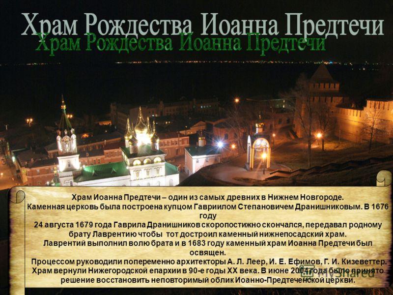 Храм Иоанна Предтечи – один из самых древних в Нижнем Новгороде. Каменная церковь была построена купцом Гавриилом Степановичем Дранишниковым. В 1676 году 24 августа 1679 года Гаврила Дранишников скоропостижно скончался, передавал родному брату Лаврен