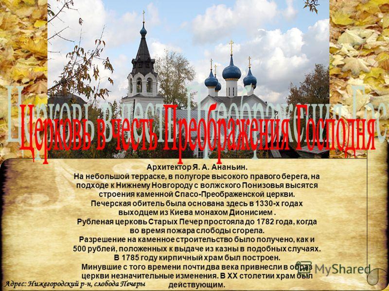 Архитектор Я. А. Ананьин. На небольшой терраске, в полугоре высокого правого берега, на подходе к Нижнему Новгороду с волжского Понизовья высятся строения каменной Спасо-Преображенской церкви. Печерская обитель была основана здесь в 1330-х годах выхо