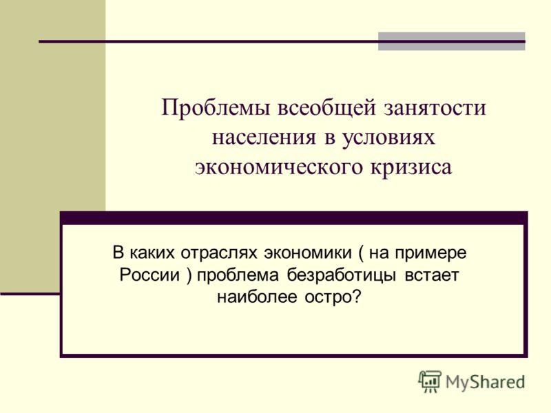 Проблемы всеобщей занятости населения в условиях экономического кризиса В каких отраслях экономики ( на примере России ) проблема безработицы встает наиболее остро?