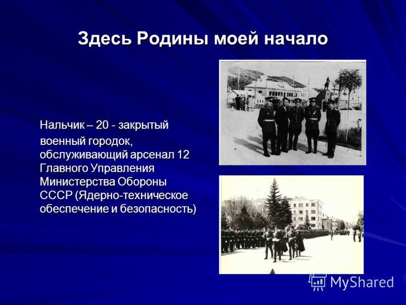 Здесь Родины моей начало Нальчик – 20 - закрытый военный городок, обслуживающий арсенал 12 Главного Управления Министерства Обороны СССР (Ядерно-техническое обеспечение и безопасность) военный городок, обслуживающий арсенал 12 Главного Управления Мин