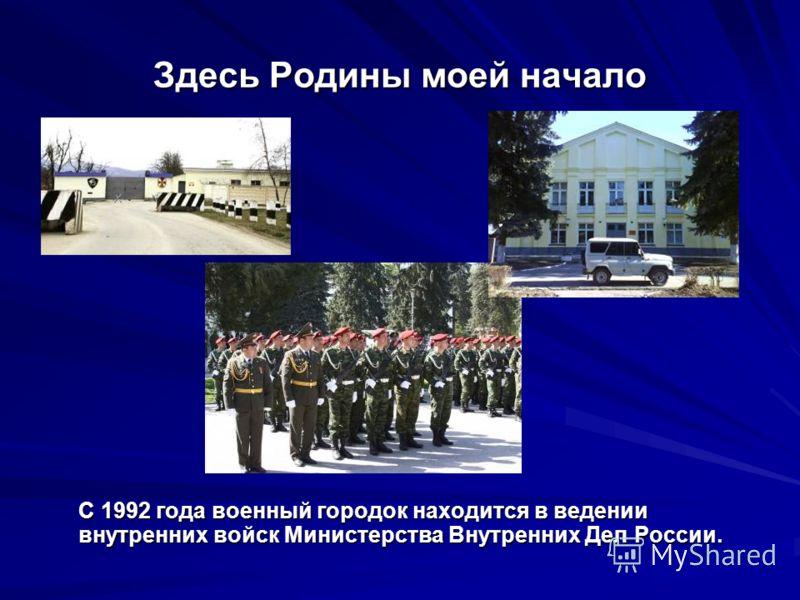 Здесь Родины моей начало С 1992 года военный городок находится в ведении внутренних войск Министерства Внутренних Дел России.