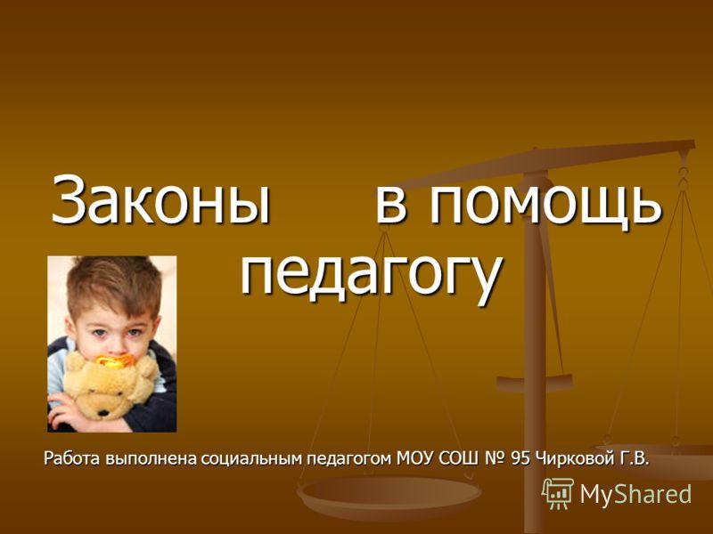 Законы в помощь педагогу Работа выполнена социальным педагогом МОУ СОШ 95 Чирковой Г.В.