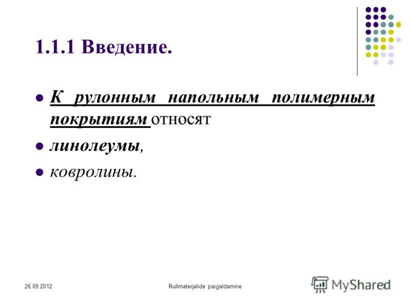 26.09.2012Rullmaterjalide paigaldamine2 1.1.1 Введение. К рулонным напольным полимерным покрытиям относят линолеумы, ковролины.