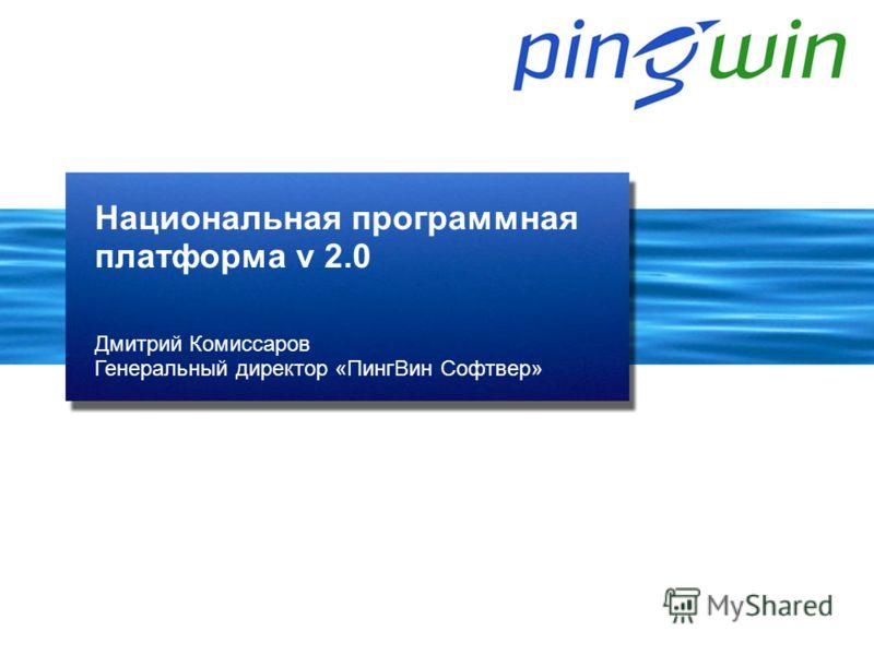 Дмитрий Комиссаров Генеральный директор «ПингВин Софтвер» Национальная программная платформа v 2.0