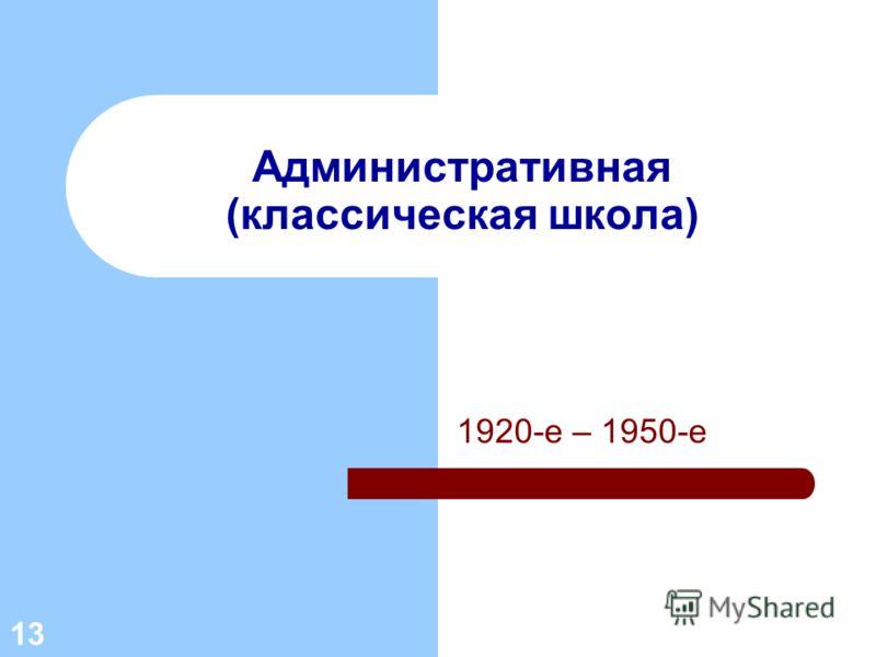 1920-е – 1950-е 13 Административная (классическая школа)