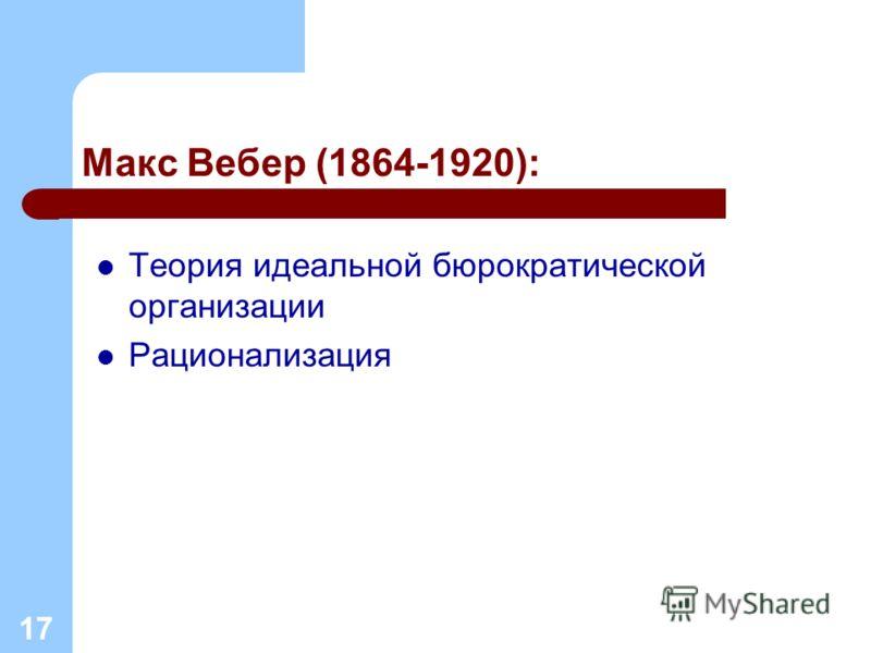 Макс Вебер (1864-1920): Теория идеальной бюрократической организации Рационализация 17