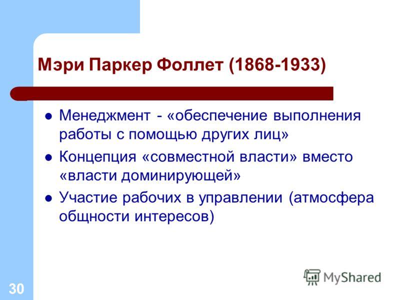 Мэри Паркер Фоллет (1868-1933) Менеджмент - «обеспечение выполнения работы с помощью других лиц» Концепция «совместной власти» вместо «власти доминирующей» Участие рабочих в управлении (атмосфера общности интересов) 30