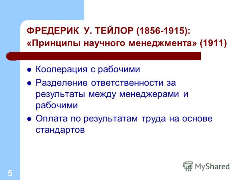 ФРЕДЕРИК У. ТЕЙЛОР (1856-1915): «Принципы научного менеджмента» (1911) Кооперация с рабочими Разделение ответственности за результаты между менеджерами и рабочими Оплата по результатам труда на основе стандартов 5