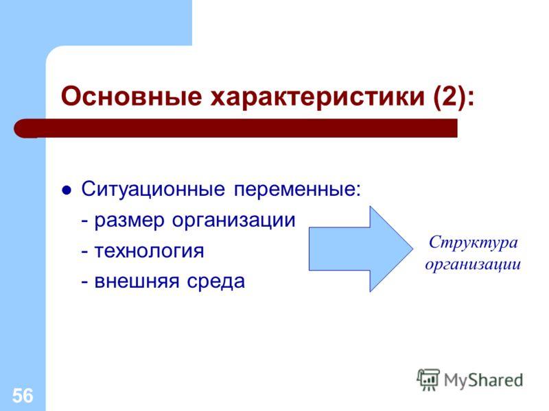 Основные характеристики (2): Ситуационные переменные: - размер организации - технология - внешняя среда 56 Структура организации