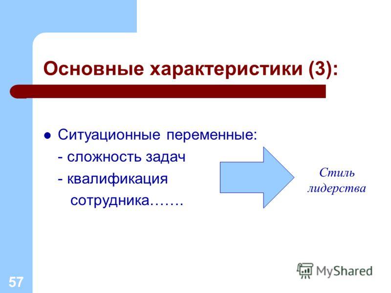 Основные характеристики (3): Ситуационные переменные: - сложность задач - квалификация сотрудника……. 57 Стиль лидерства