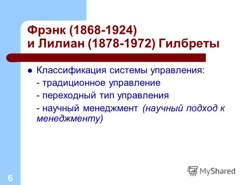 Фрэнк (1868-1924) и Лилиан (1878-1972) Гилбреты Классификация системы управления: - традиционное управление - переходный тип управления - научный менеджмент (научный подход к менеджменту) 6