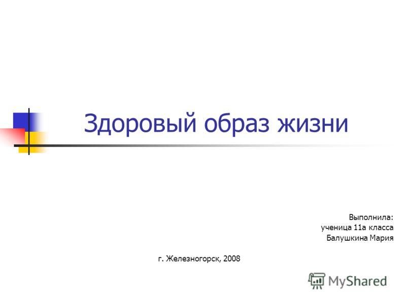 Здоровый образ жизни Выполнила: ученица 11а класса Балушкина Мария г. Железногорск, 2008