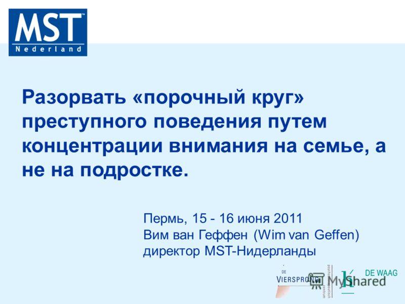 Пермь, 15 - 16 июня 2011 Вим ван Геффен (Wim van Geffen) директор MST-Нидерланды Разорвать «порочный круг» преступного поведения путем концентрации внимания на семье, а не на подростке.