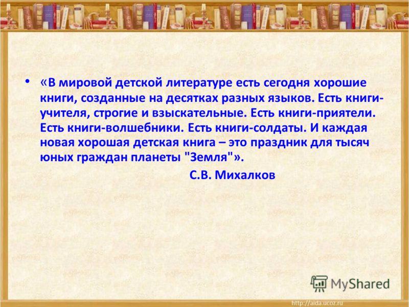« В мировой детской литературе есть сегодня хорошие книги, созданные на десятках разных языков. Есть книги- учителя, строгие и взыскательные. Есть книги-приятели. Есть книги-волшебники. Есть книги-солдаты. И каждая новая хорошая детская книга – это п