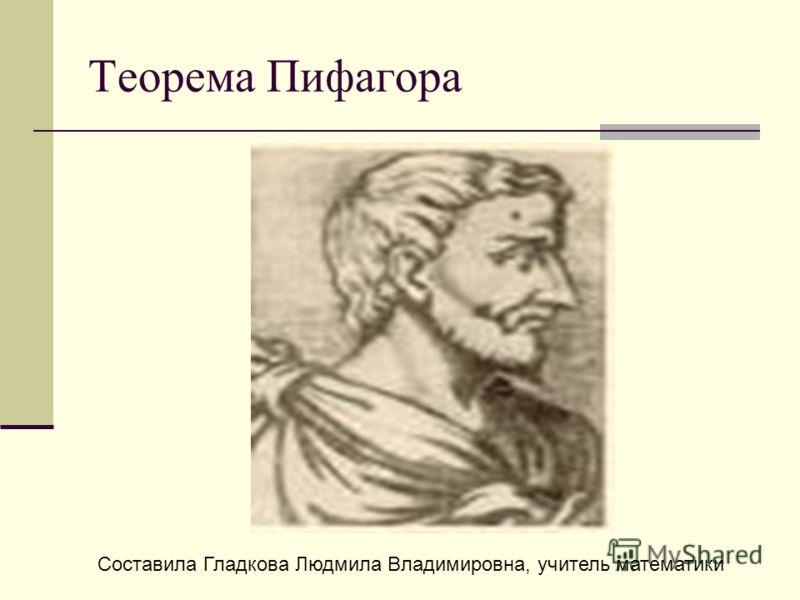 Теорема Пифагора Составила Гладкова Людмила Владимировна, учитель математики