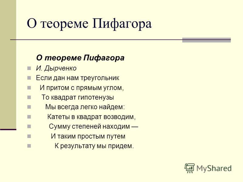 О теореме Пифагора И. Дырченко Если дан нам треугольник И притом с прямым углом, То квадрат гипотенузы Мы всегда легко найдем: Катеты в квадрат возводим, Сумму степеней находим И таким простым путем К результату мы придем.