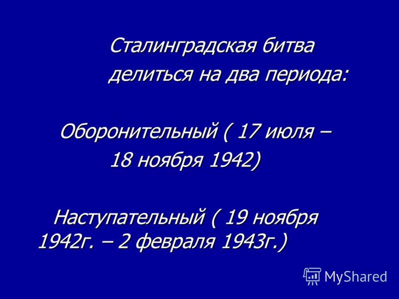 Сталинградская битва Сталинградская битва делиться на два периода: делиться на два периода: Оборонительный ( 17 июля – Оборонительный ( 17 июля – 18 ноября 1942) 18 ноября 1942) Наступательный ( 19 ноября 1942г. – 2 февраля 1943г.) Наступательный ( 1
