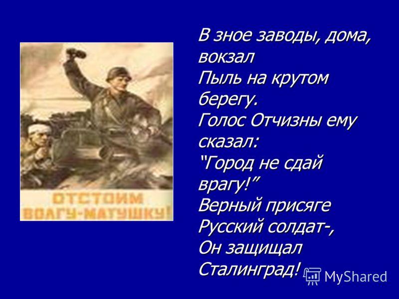 В зное заводы, дома, вокзал Пыль на крутом берегу. Голос Отчизны ему сказал:Город не сдай врагу! Верный присяге Русский солдат-, Он защищал Сталинград!