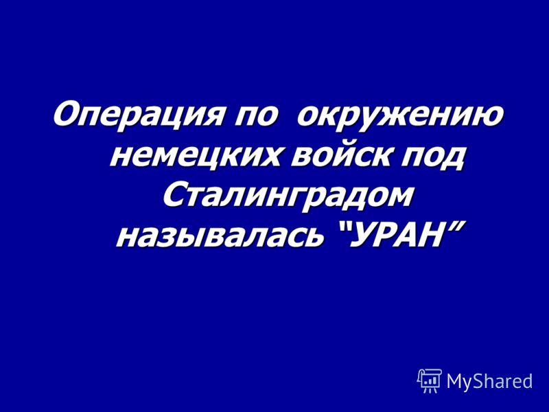 Операция по окружению немецких войск под Сталинградом называлась УРАН