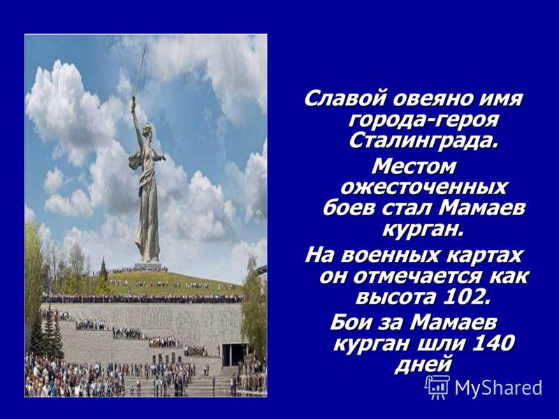 Славой овеяно имя города-героя Сталинграда. Местом ожесточенных боев стал Мамаев курган. На военных картах он отмечается как высота 102. Бои за Мамаев курган шли 140 дней