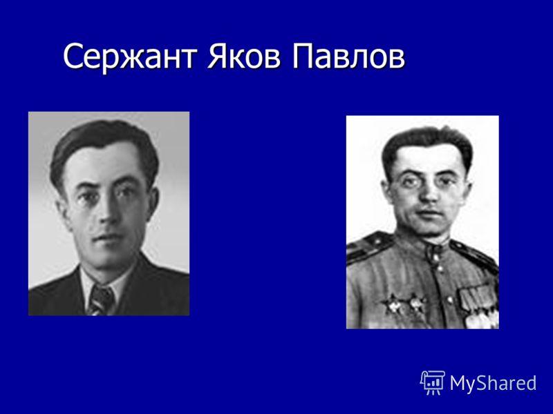 Сержант Яков Павлов Сержант Яков Павлов