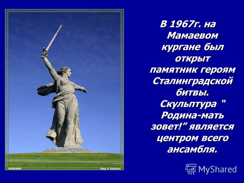 В 1967г. на Мамаевом кургане был открыт памятник героям Сталинградской битвы. Скульптура Родина-мать зовет! является центром всего ансамбля.