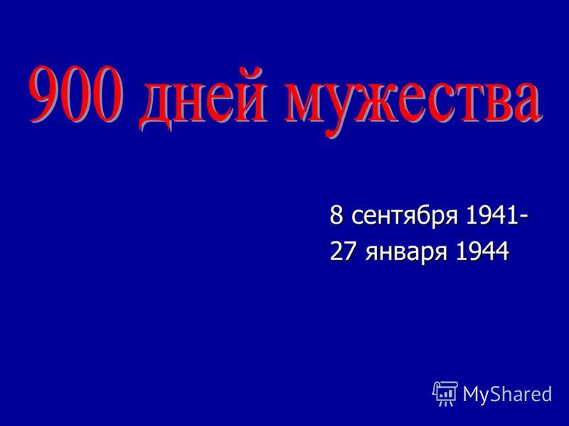 8 сентября 1941- 8 сентября 1941- 27 января 1944 27 января 1944