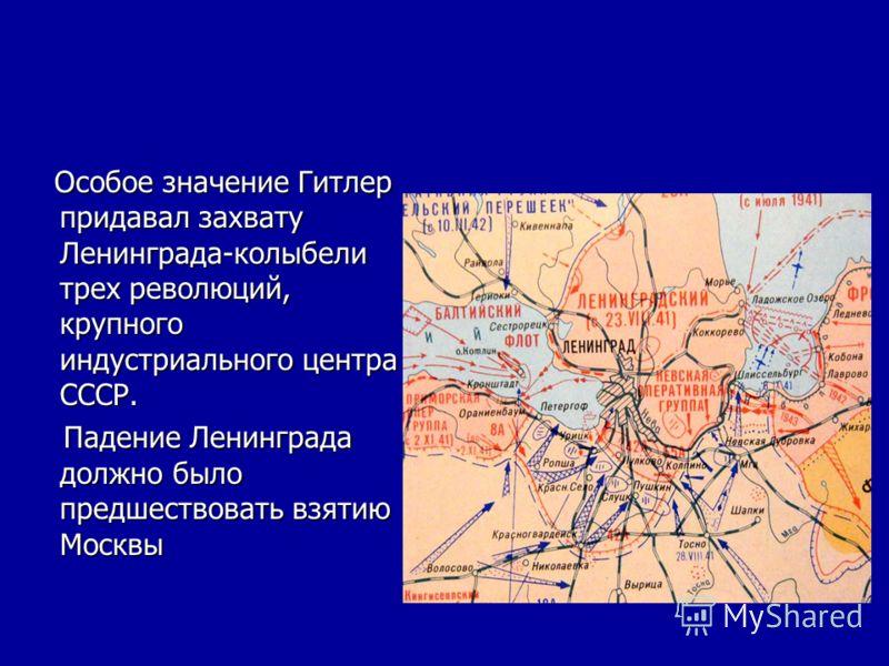 Особое значение Гитлер придавал захвату Ленинграда-колыбели трех революций, крупного индустриального центра СССР. Особое значение Гитлер придавал захвату Ленинграда-колыбели трех революций, крупного индустриального центра СССР. Падение Ленинграда дол