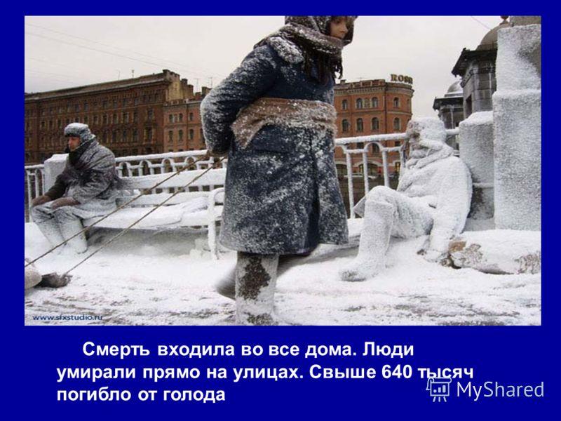 Смерть входила во все дома. Люди умирали прямо на улицах. Свыше 640 тысяч погибло от голода