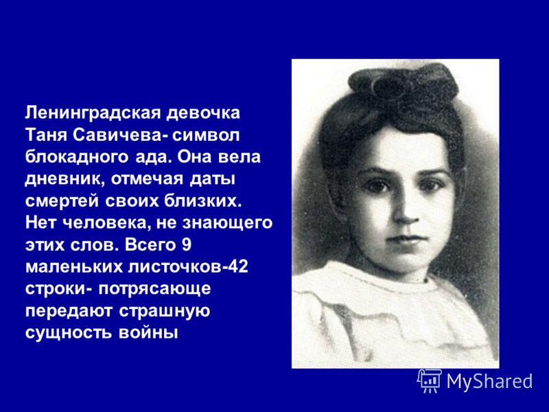 Ленинградская девочка Таня Савичева- символ блокадного ада. Она вела дневник, отмечая даты смертей своих близких. Нет человека, не знающего этих слов. Всего 9 маленьких листочков-42 строки- потрясающе передают страшную сущность войны