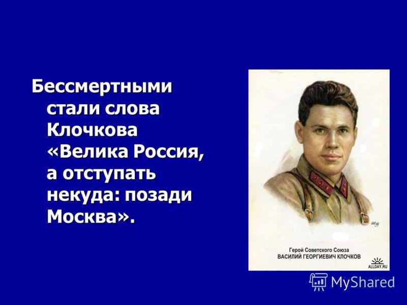 Бессмертными стали слова Клочкова «Велика Россия, а отступать некуда: позади Москва».