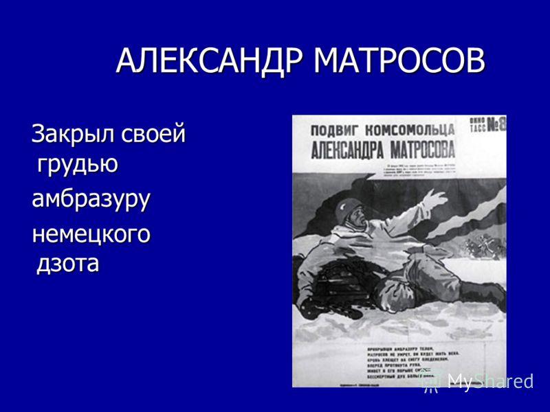 АЛЕКСАНДР МАТРОСОВ Закрыл своей грудью Закрыл своей грудью амбразуру амбразуру немецкого дзота немецкого дзота
