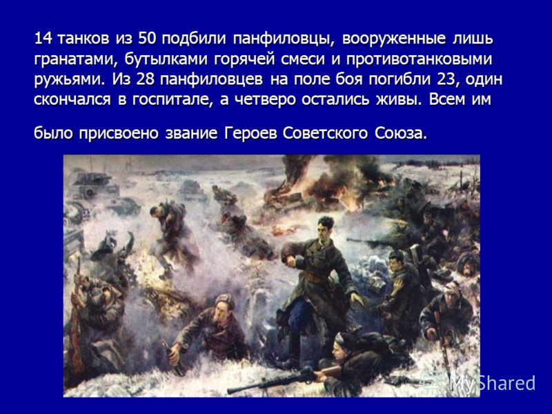 14 танков из 50 подбили панфиловцы, вооруженные лишь гранатами, бутылками горячей смеси и противотанковыми ружьями. Из 28 панфиловцев на поле боя погибли 23, один скончался в госпитале, а четверо остались живы. Всем им было присвоено звание Героев Со