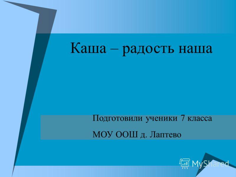 Каша – радость наша Подготовили ученики 7 класса МОУ ООШ д. Лаптево