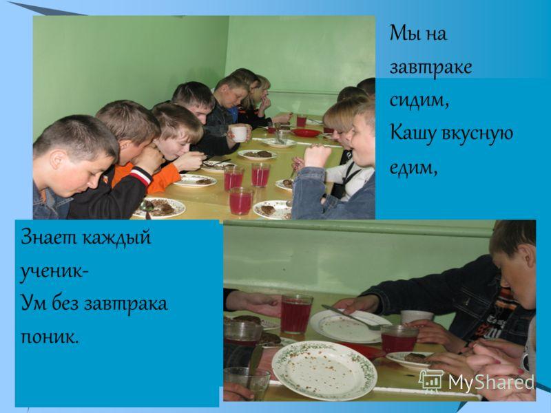 Мы на завтраке сидим, Кашу вкусную едим, Знает каждый ученик- Ум без завтрака поник.