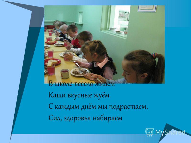 В школе весело живём Каши вкусные жуём С каждым днём мы подрастаем. Сил, здоровья набираем