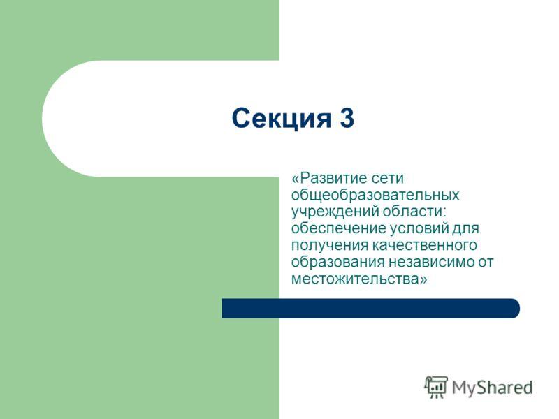 Секция 3 «Развитие сети общеобразовательных учреждений области: обеспечение условий для получения качественного образования независимо от местожительства»