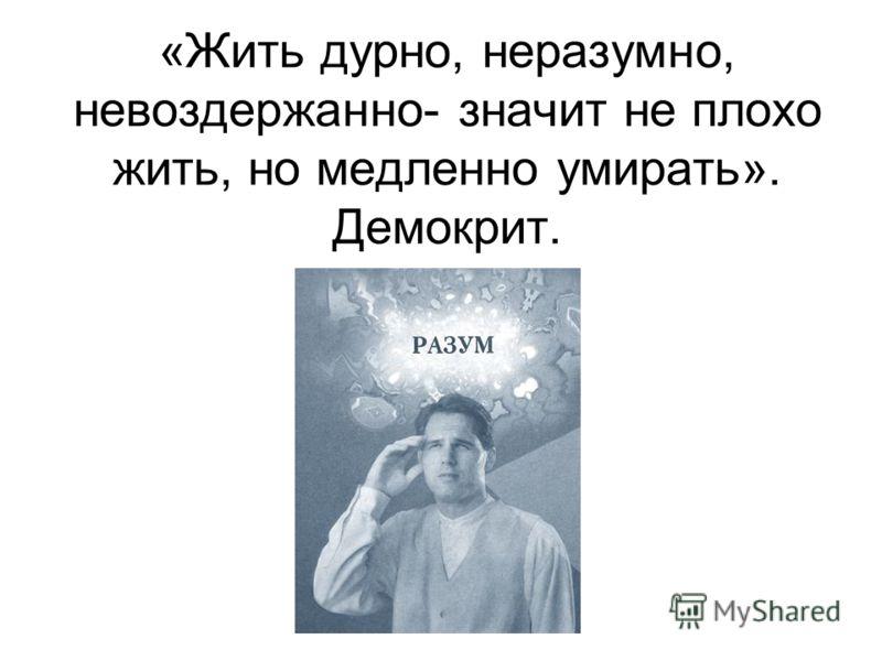 «Жить дурно, неразумно, невоздержанно- значит не плохо жить, но медленно умирать». Демокрит.