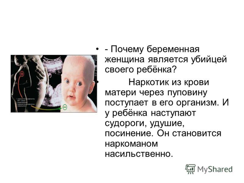 - Почему беременная женщина является убийцей своего ребёнка? Наркотик из крови матери через пуповину поступает в его организм. И у ребёнка наступают судороги, удушие, посинение. Он становится наркоманом насильственно.