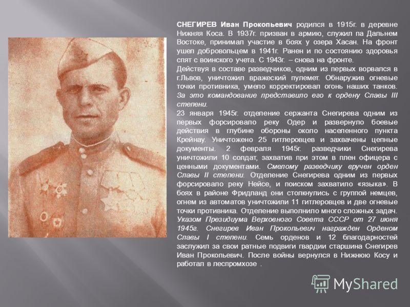 СНЕГИРЕВ Иван Прокопьевич родился в 1915г. в деревне Нижняя Коса. В 1937г. призван в армию, служил па Дальнем Востоке, принимал участие в боях у озера Хасан. На фронт ушел добровольцем в 1941г. Ранен и по состоянию здоровья спят с воинского учета. С
