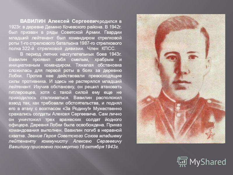 ВАВИЛИН Алексей Сергеевич родился в 1923г. в деревне Демино Кочевского района. В 1942г. был призван в ряды Советской Армии. Гвардии младший лейтенант был командиром стрелковой роты 1-го стрелкового батальона 1987-го стрелкового полка 322-й стрелковой