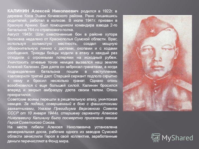 КАЛИНИН Алексей Николаевич родился в 1922г. в деревне Коса Эшем Кочевского района. Рано лишившись родителей, работал в колхозе. В июле 1941г. призван в Красную Армию. Был помощником командира взвода 2-го батальона 764-го стрелкового полка. Август 19
