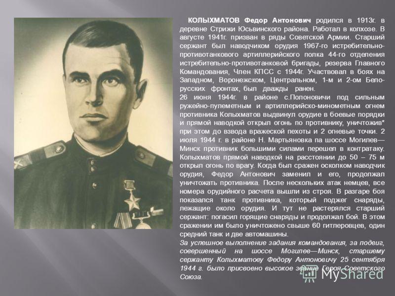 КОЛЫХМАТОВ Федор Антонович родился в 1913г. в деревне Стрижи Юсьвинского района. Работал в колхозе. В августе 1941г. призван в ряды Советской Армии. Старший сержант был наводчиком орудия 1967-го истребительно- противотанкового артиллерийского полка