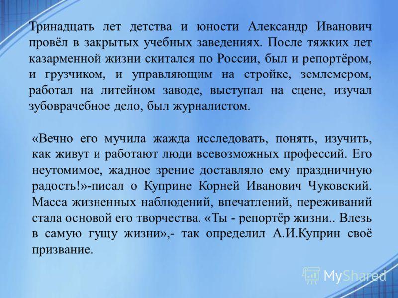 Александр Иванович Куприн родился 26 августа (7 сентября) 1870 года в захолустном городке Наровчате Пензенской губернии в небогатой чиновничьей семье. Отца своего, умершего от холеры, когда мальчику был всего год, Куприн не помнил. В 1874 году он пер
