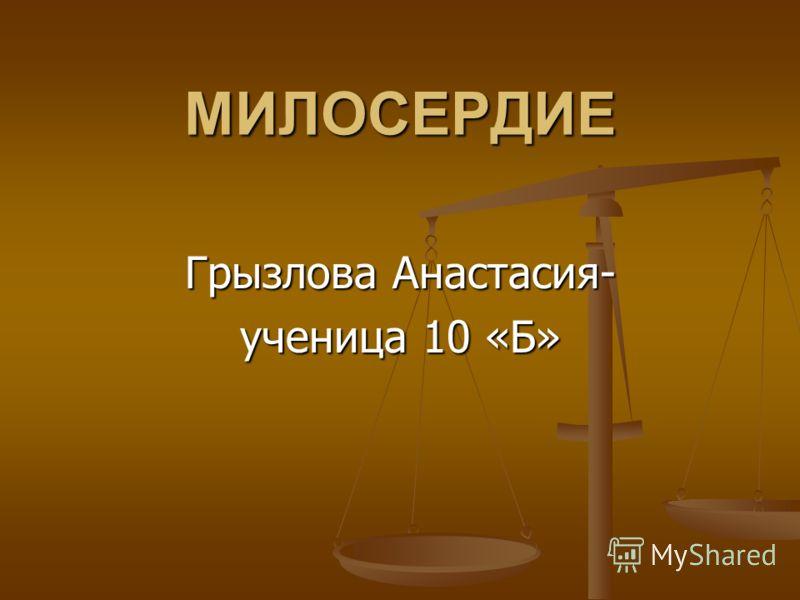МИЛОСЕРДИЕ Грызлова Анастасия- ученица 10 «Б»