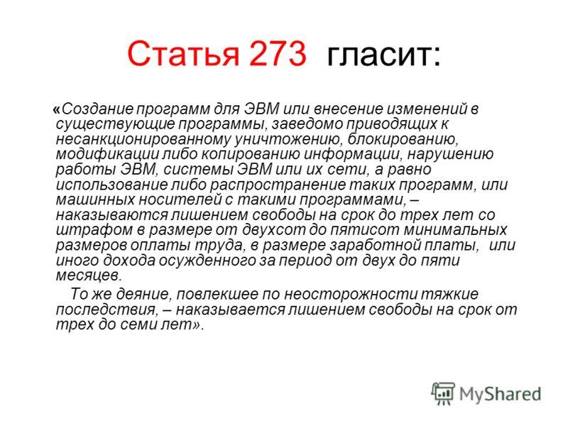 Статья 273 гласит: «Создание программ для ЭВМ или внесение изменений в существующие программы, заведомо приводящих к несанкционированному уничтожению, блокированию, модификации либо копированию информации, нарушению работы ЭВМ, системы ЭВМ или их сет
